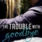 New Release – The Trouble With Goodbye